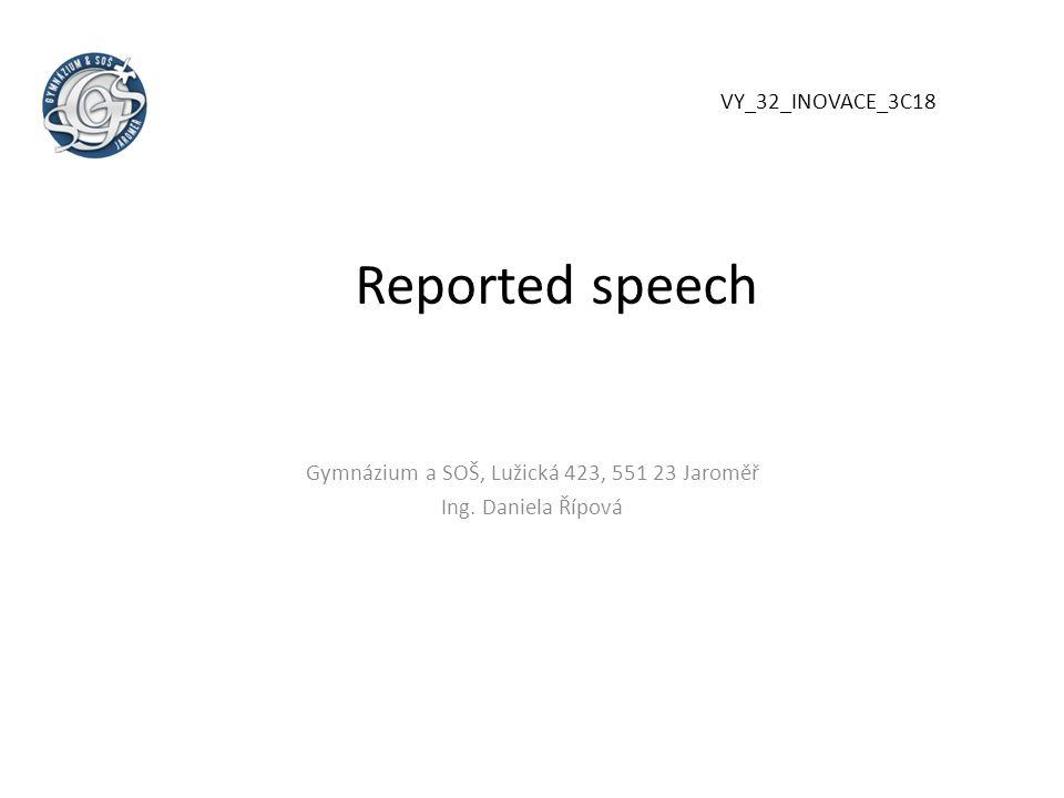 Reported speech Gymnázium a SOŠ, Lužická 423, 551 23 Jaroměř Ing. Daniela Řípová VY_32_INOVACE_3C18