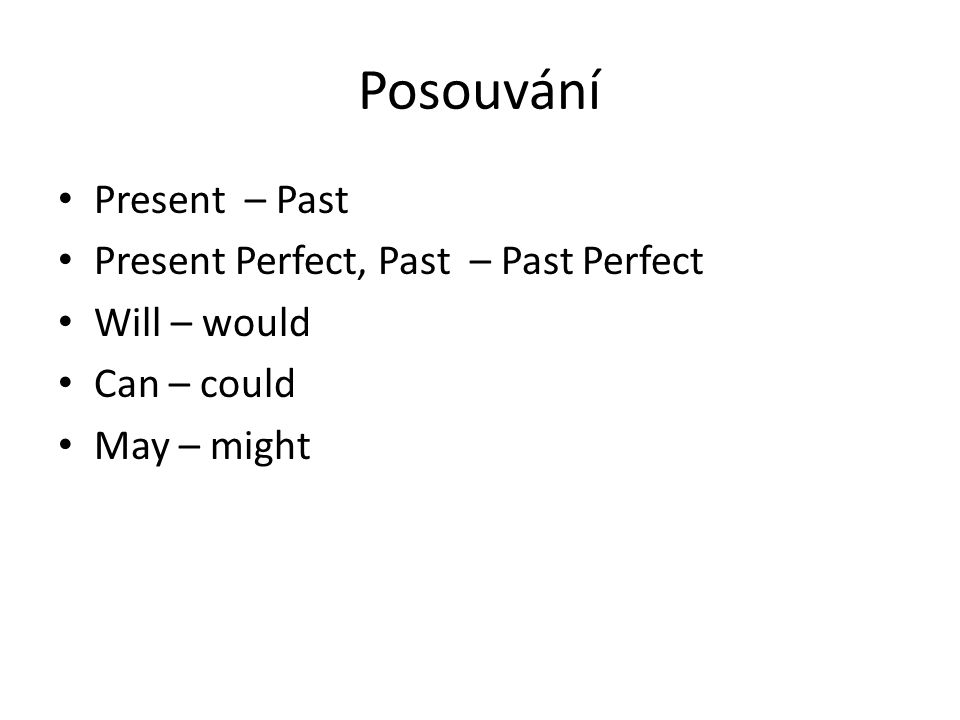 Posouvání Present – Past Present Perfect, Past – Past Perfect Will – would Can – could May – might
