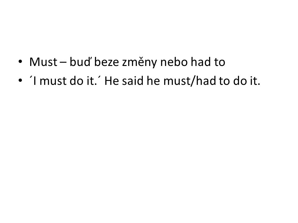 Must – buď beze změny nebo had to ´I must do it.´ He said he must/had to do it.