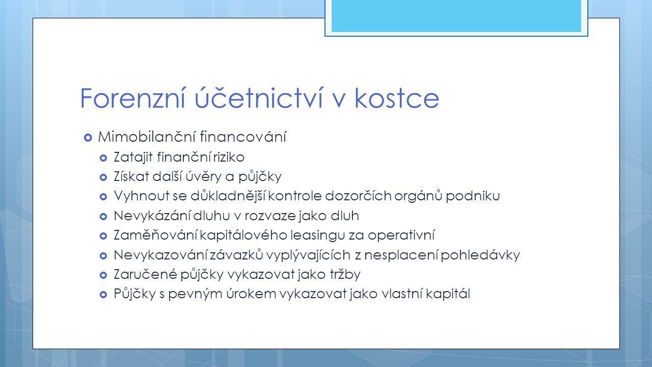 Forenzní účetnictví v kostce  Mimobilanční financování  Zatajit finanční riziko  Získat další úvěry a půjčky  Vyhnout se důkladnější kontrole dozo
