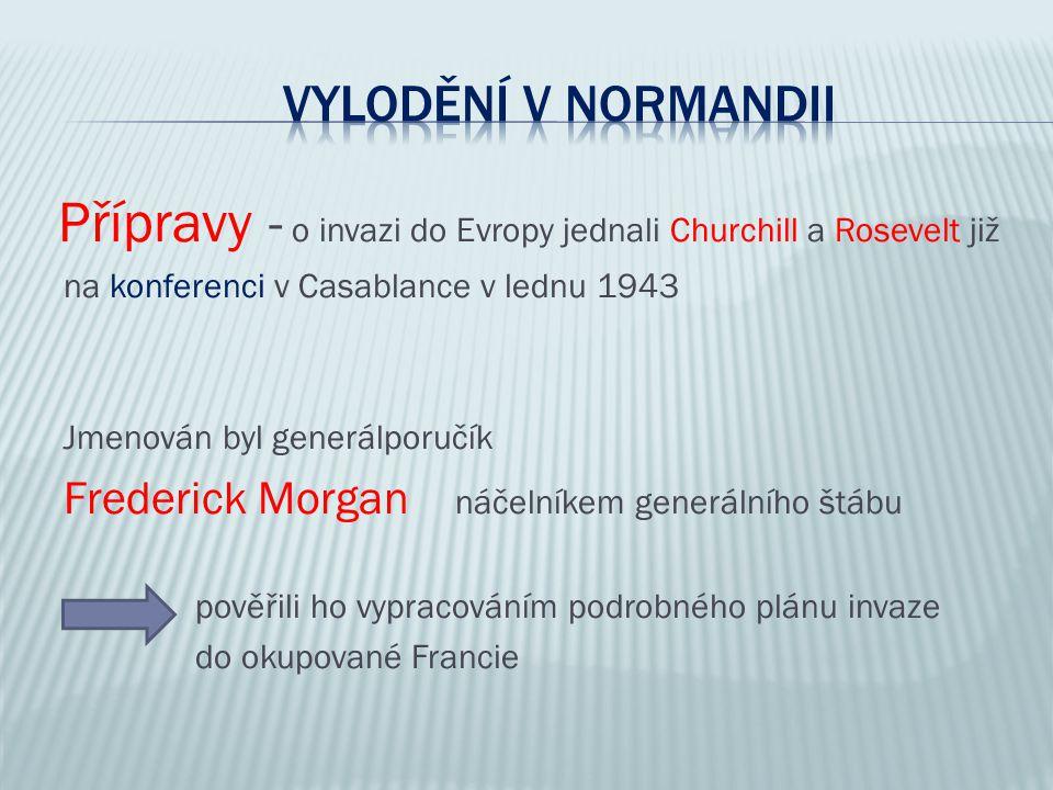 Přípravy - o invazi do Evropy jednali Churchill a Rosevelt již na konferenci v Casablance v lednu 1943 Jmenován byl generálporučík Frederick Morgan ná
