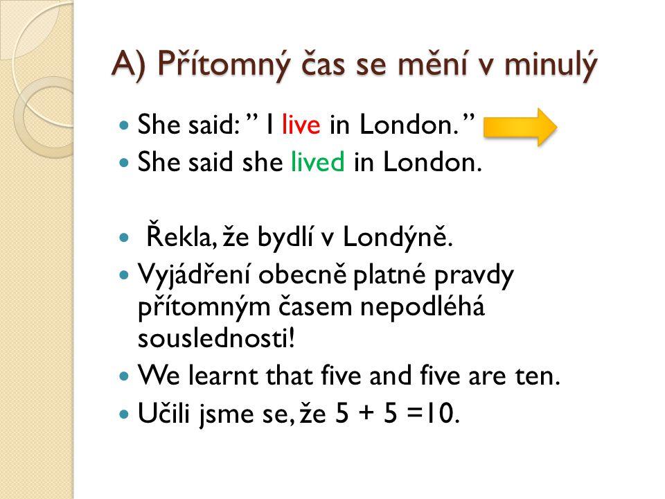 """A) Přítomný čas se mění v minulý She said: """" I live in London. """" She said she lived in London. Řekla, že bydlí v Londýně. Vyjádření obecně platné prav"""