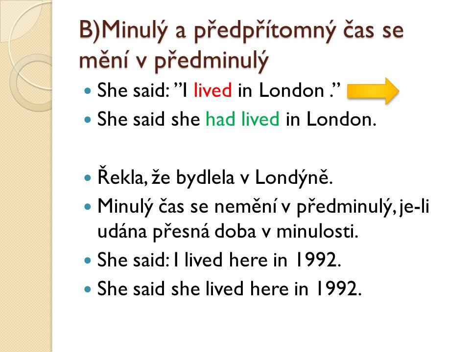 B)Minulý a předpřítomný čas se mění v předminulý She said: I lived in London. She said she had lived in London.