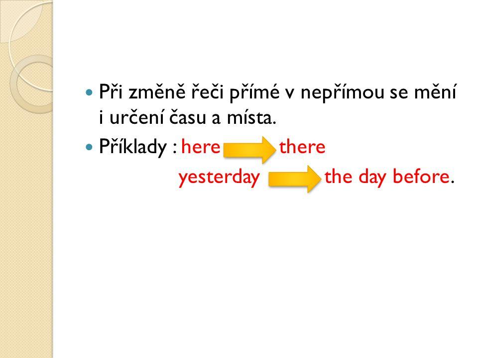 Při změně řeči přímé v nepřímou se mění i určení času a místa. Příklady : here there yesterday the day before.