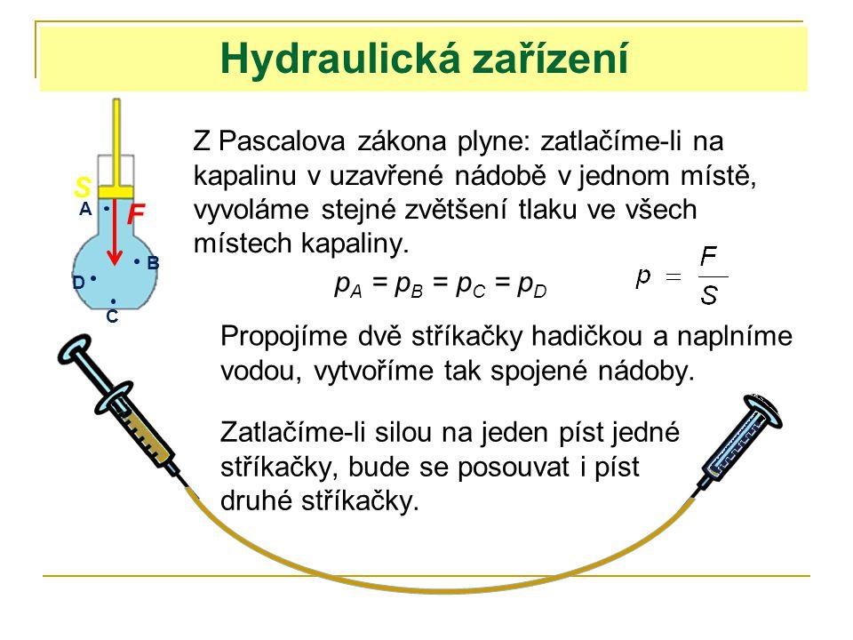 Hydraulická zařízení Z Pascalova zákona plyne: zatlačíme-li na kapalinu v uzavřené nádobě v jednom místě, vyvoláme stejné zvětšení tlaku ve všech míst