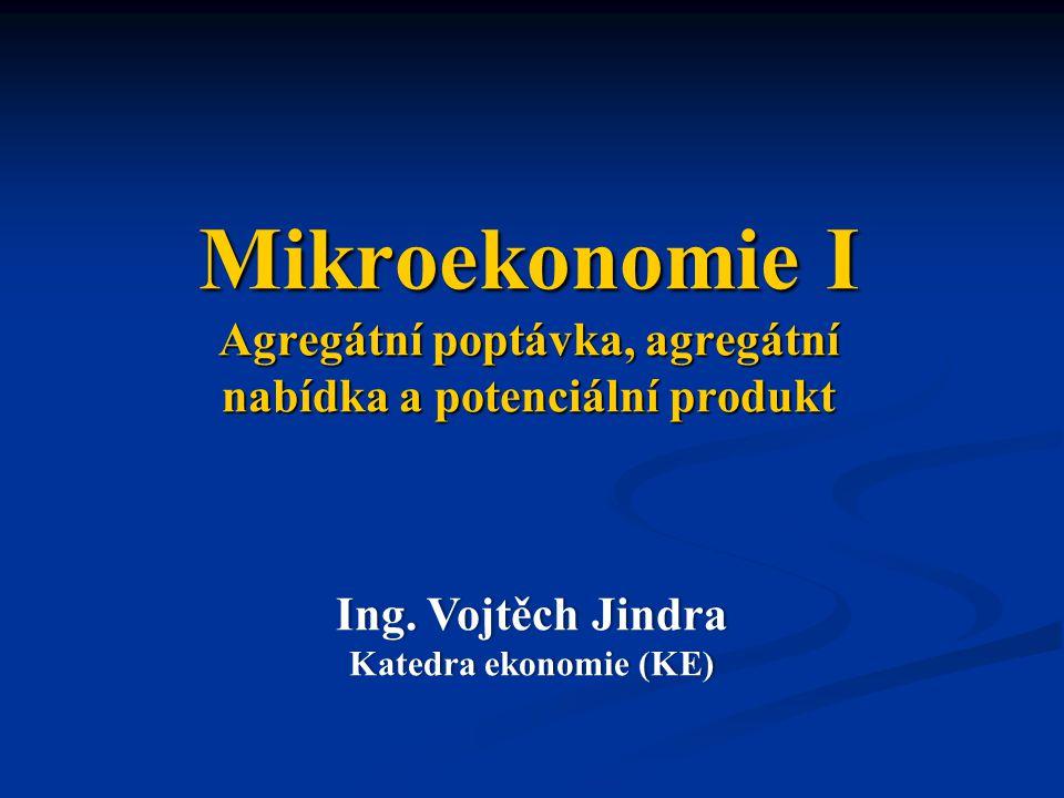 Mikroekonomie I Agregátní poptávka, agregátní nabídka a potenciální produkt Ing. Vojtěch JindraIng. Vojtěch Jindra Katedra ekonomie (KE)Katedra ekonom