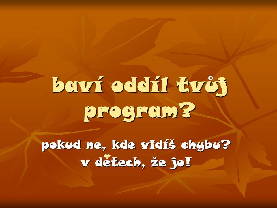 baví oddíl tvuj program pokud ne, kde vidíš chybu v detech, že jo!