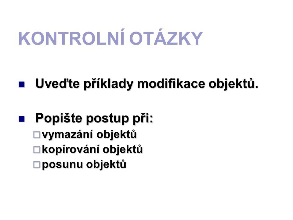 KONTROLNÍ OTÁZKY Uveďte příklady modifikace objektů. Popište postup při: vvvvymazání objektů kkkkopírování objektů pppposunu objektů