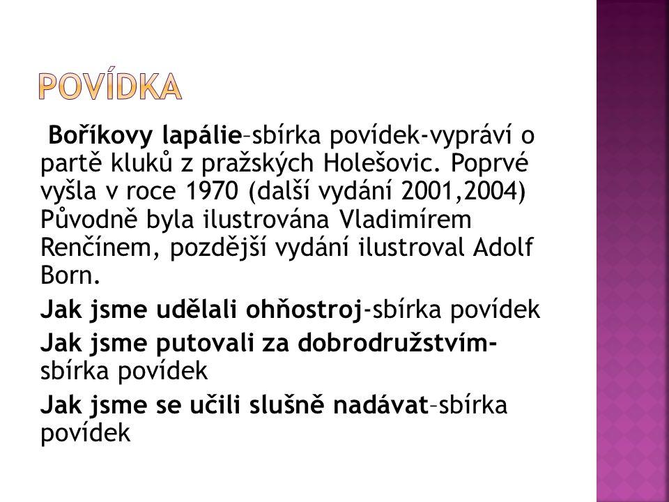 Boříkovy lapálie–sbírka povídek-vypráví o partě kluků z pražských Holešovic. Poprvé vyšla v roce 1970 (další vydání 2001,2004) Původně byla ilustrován