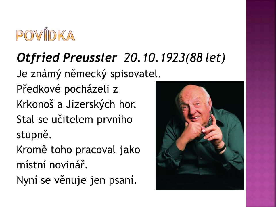 Otfried Preussler 20.10.1923(88 let) Je známý německý spisovatel. Předkové pocházeli z Krkonoš a Jizerských hor. Stal se učitelem prvního stupně. Krom