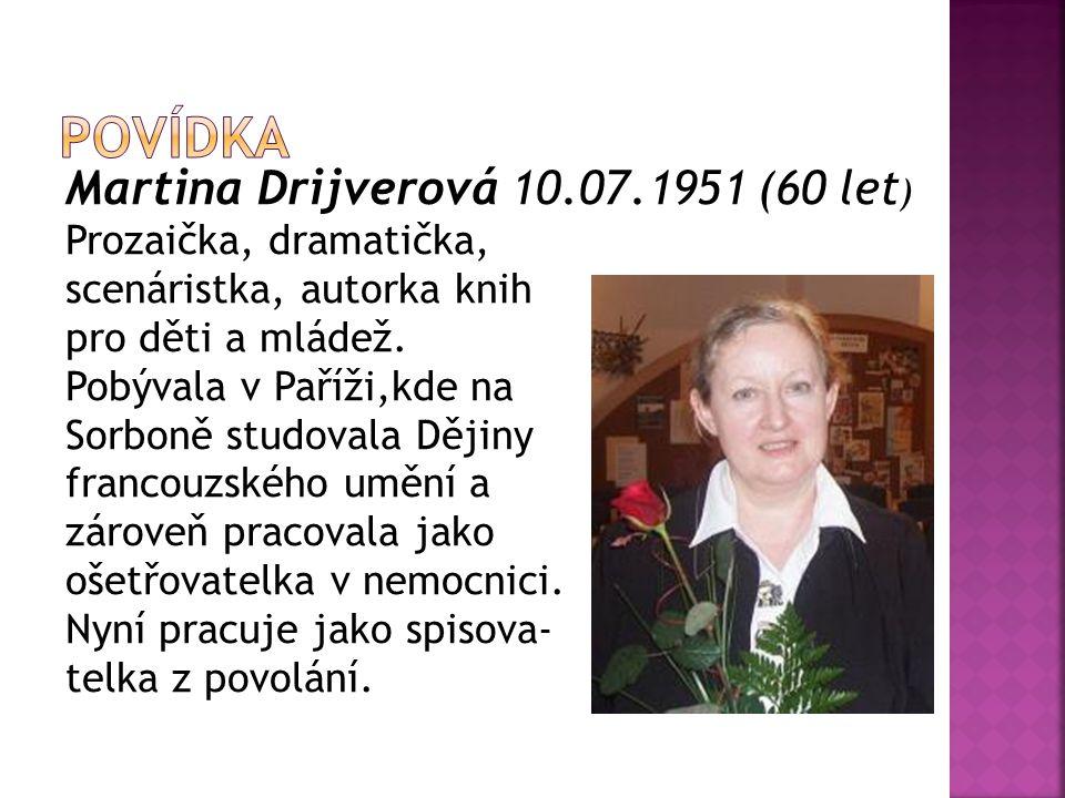 Martina Drijverová 10.07.1951 (60 let ) Prozaička, dramatička, scenáristka, autorka knih pro děti a mládež. Pobývala v Paříži,kde na Sorboně studovala