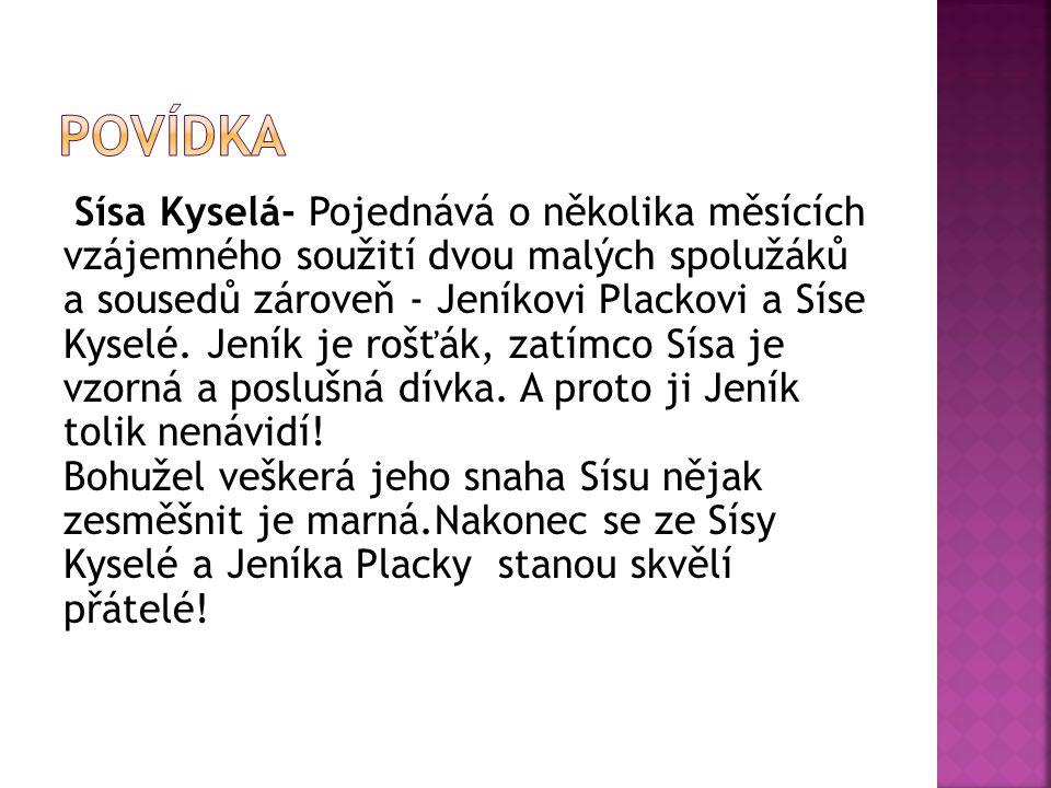Sísa Kyselá- Pojednává o několika měsících vzájemného soužití dvou malých spolužáků a sousedů zároveň - Jeníkovi Plackovi a Síse Kyselé. Jeník je rošť