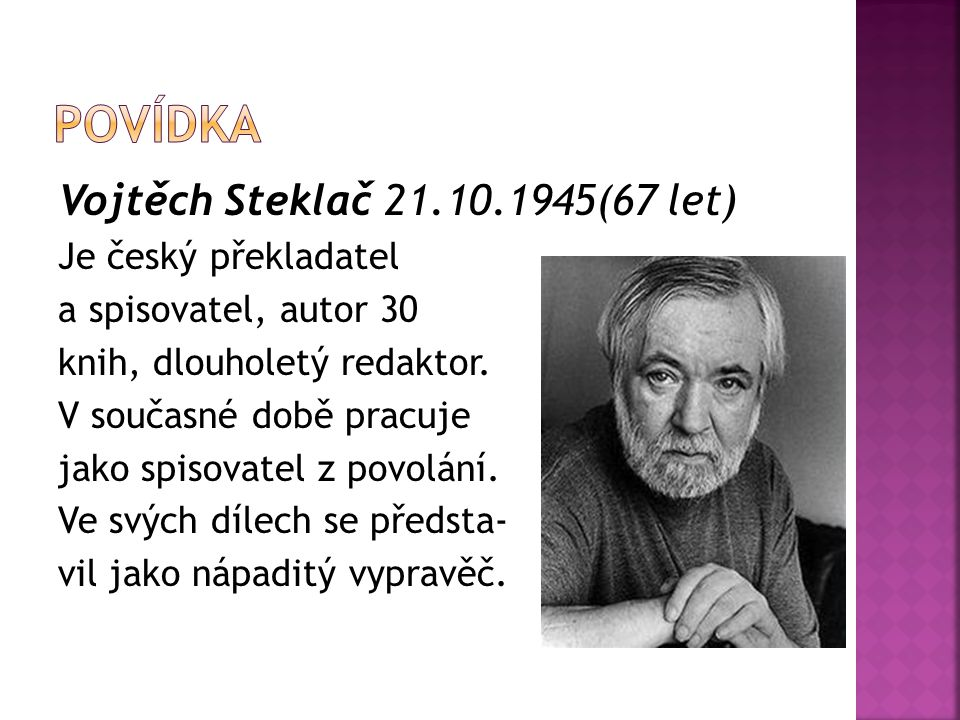 Vojtěch Steklač 21.10.1945(67 let) Je český překladatel a spisovatel, autor 30 knih, dlouholetý redaktor. V současné době pracuje jako spisovatel z po