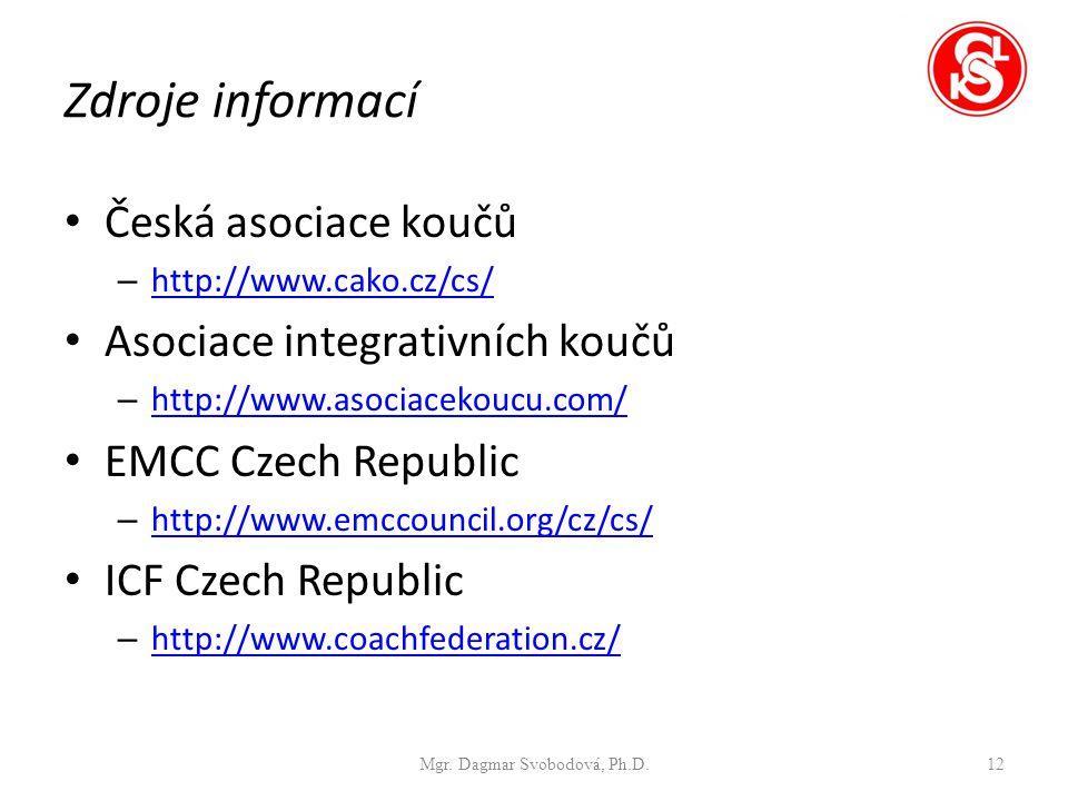 Zdroje informací Česká asociace koučů – http://www.cako.cz/cs/ http://www.cako.cz/cs/ Asociace integrativních koučů – http://www.asociacekoucu.com/ http://www.asociacekoucu.com/ EMCC Czech Republic – http://www.emccouncil.org/cz/cs/ http://www.emccouncil.org/cz/cs/ ICF Czech Republic – http://www.coachfederation.cz/ http://www.coachfederation.cz/ Mgr.