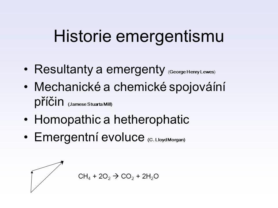 Historie emergentismu Resultanty a emergenty (George Henry Lewes) Mechanické a chemické spojováíní příčin (Jamese Stuarta Mill) Homopathic a hetherophatic Emergentní evoluce (C.