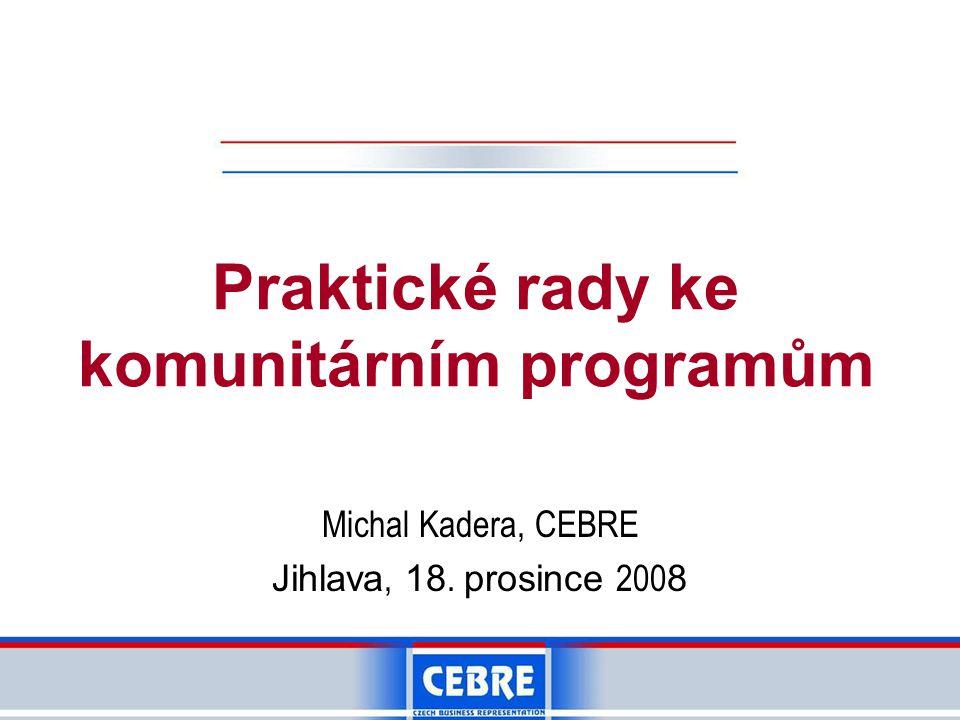 Praktické rady ke komunitárním programům Michal Kadera, CEBRE Jihlava, 18. prosince 200 8