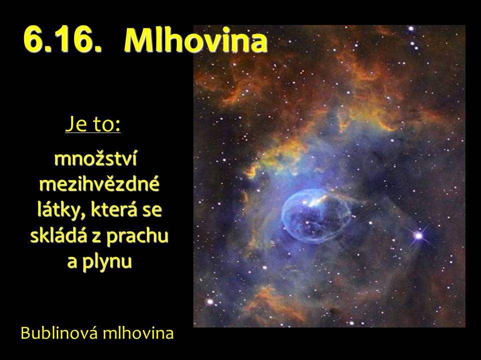 Je to: množství mezihvězdné látky, která se skládá z prachu a plynu množství mezihvězdné látky, která se skládá z prachu a plynu Bublinová mlhovina 6.16.