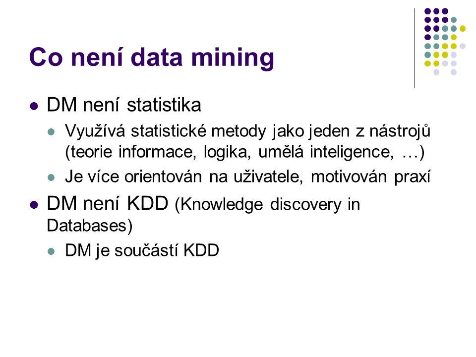 Co není data mining DM není statistika Využívá statistické metody jako jeden z nástrojů (teorie informace, logika, umělá inteligence, …) Je více orien