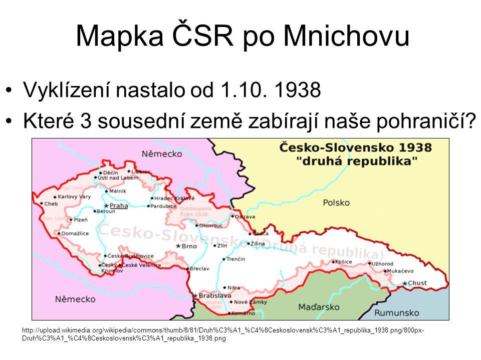 Mapka ČSR po Mnichovu Vyklízení nastalo od 1.10. 1938 Které 3 sousední země zabírají naše pohraničí? http://upload.wikimedia.org/wikipedia/commons/thu