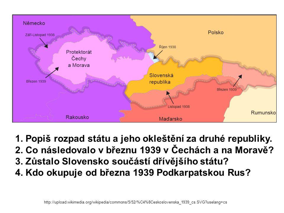 http://upload.wikimedia.org/wikipedia/commons/5/52/%C4%8Ceskoslovenska_1939_cs.SVG?uselang=cs 1. Popiš rozpad státu a jeho okleštění za druhé republik
