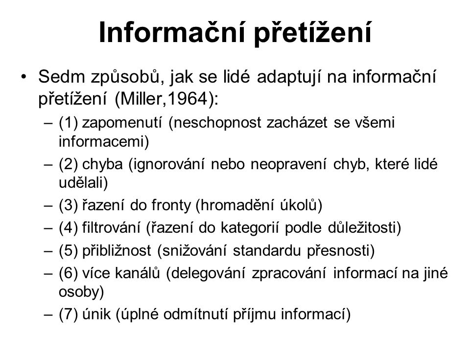 Informační přetížení Sedm způsobů, jak se lidé adaptují na informační přetížení (Miller,1964): –(1) zapomenutí (neschopnost zacházet se všemi informacemi) –(2) chyba (ignorování nebo neopravení chyb, které lidé udělali) –(3) řazení do fronty (hromadění úkolů) –(4) filtrování (řazení do kategorií podle důležitosti) –(5) přibližnost (snižování standardu přesnosti) –(6) více kanálů (delegování zpracování informací na jiné osoby) –(7) únik (úplné odmítnutí příjmu informací)