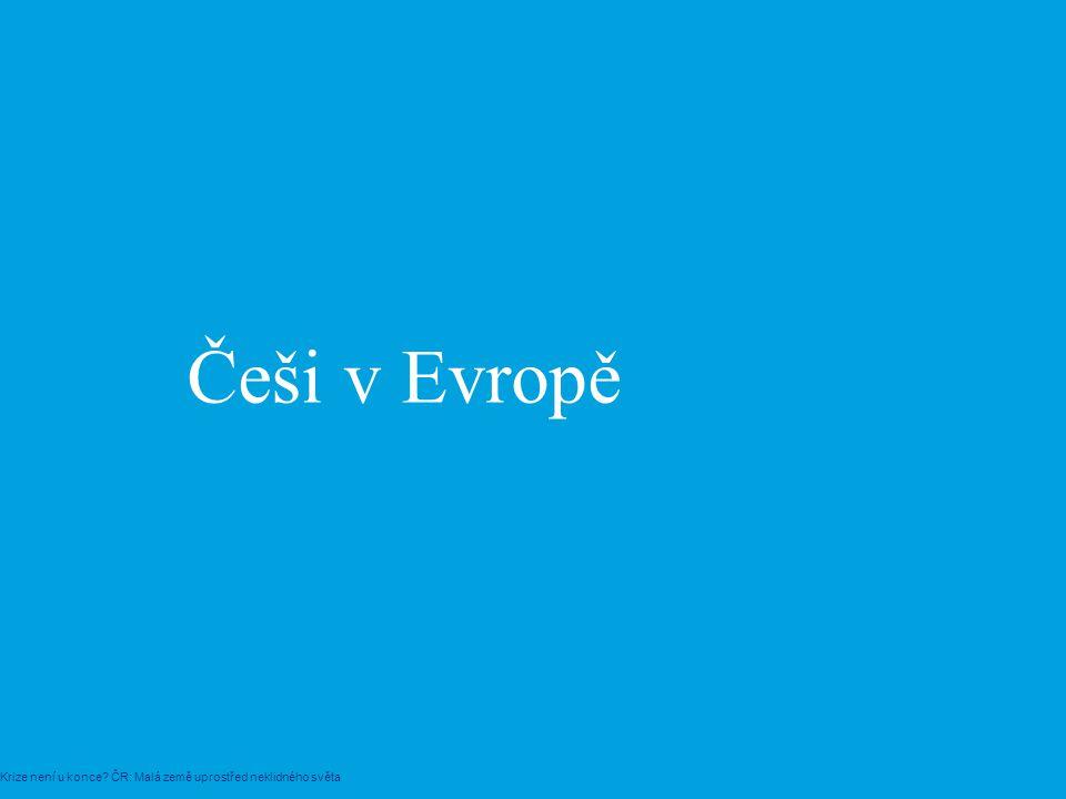 Češi v Evropě Krize není u konce? ČR: Malá země uprostřed neklidného světa