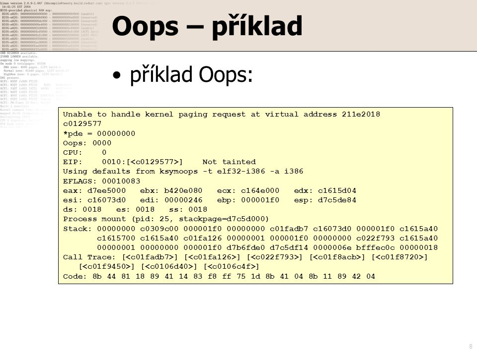 8 Oops – příklad příklad Oops: Unable to handle kernel paging request at virtual address 211e2018 c0129577 *pde = 00000000 Oops: 0000 CPU: 0 EIP: 0010:[ ] Not tainted Using defaults from ksymoops -t elf32-i386 -a i386 EFLAGS: 00010083 eax: d7ee5000 ebx: b420e080 ecx: c164e000 edx: c1615d04 esi: c16073d0 edi: 00000246 ebp: 000001f0 esp: d7c5de84 ds: 0018 es: 0018 ss: 0018 Process mount (pid: 25, stackpage=d7c5d000) Stack: 00000000 c0309c00 000001f0 00000000 c01fadb7 c16073d0 000001f0 c1615a40 c1615700 c1615a40 c01fa126 00000001 000001f0 00000000 c022f793 c1615a40 00000001 00000000 000001f0 d7b6fde0 d7c5df14 0000006e bfffec0c 00000018 Call Trace: [ ] [ ] [ ] [ ] [ ] [ ] [ ] [ ] Code: 8b 44 81 18 89 41 14 83 f8 ff 75 1d 8b 41 04 8b 11 89 42 04