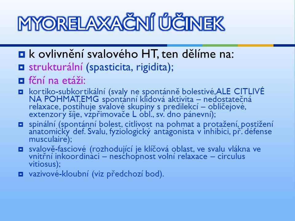 k ovlivnění svalového HT, ten dělíme na:  strukturální (spasticita, rigidita);  fční na etáži:  kortiko-subkortikální (svaly ne spontánně bolestivé,ALE CITLIVÉ NA POHMAT,EMG spontánní klidová aktivita – nedostatečná relaxace, postihuje svalové skupiny s predilekcí – obličejové, extenzory šíje, vzpřimovače L obl., sv.