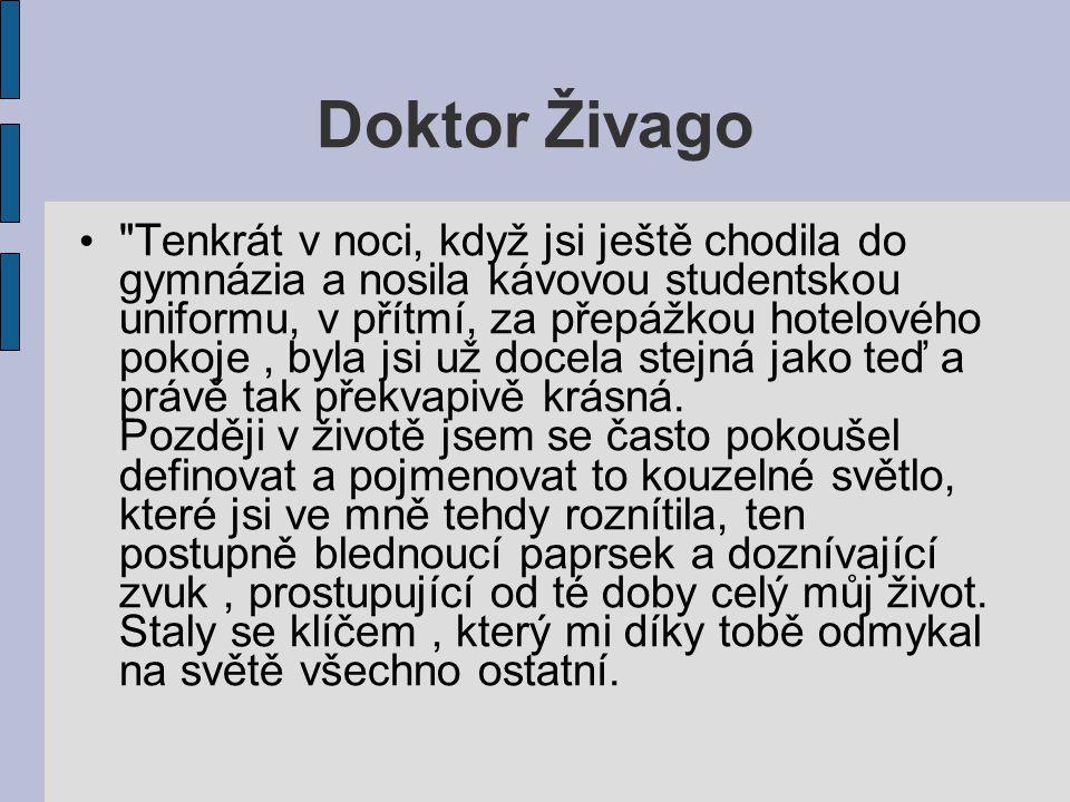 Doktor Živago Tenkrát v noci, když jsi ještě chodila do gymnázia a nosila kávovou studentskou uniformu, v přítmí, za přepážkou hotelového pokoje, byla jsi už docela stejná jako teď a právě tak překvapivě krásná.