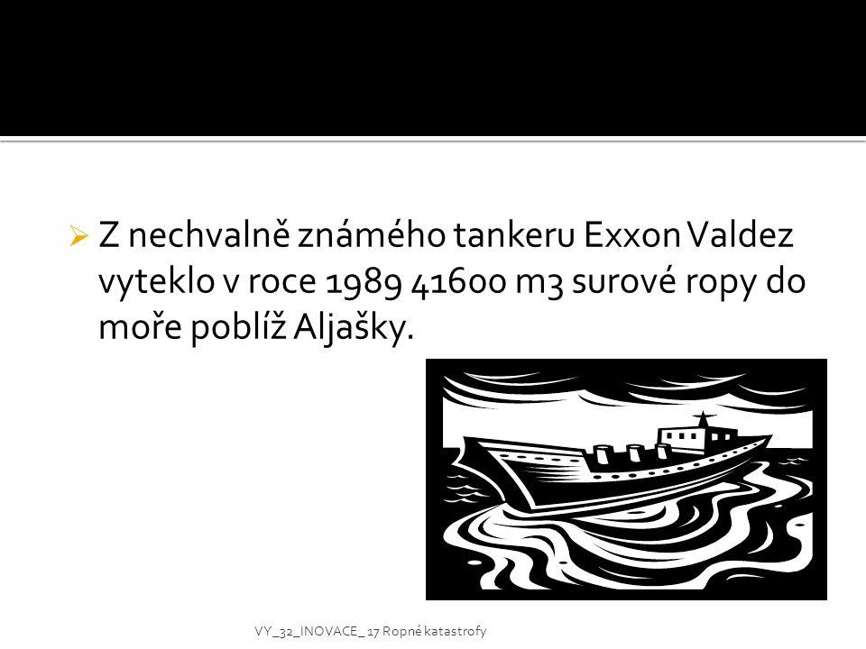  Z nechvalně známého tankeru Exxon Valdez vyteklo v roce 1989 41600 m3 surové ropy do moře poblíž Aljašky. VY_32_INOVACE_ 17 Ropné katastrofy