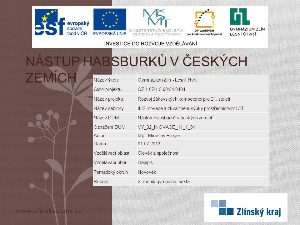 www.zlinskedumy.cz NÁSTUP HABSBURKŮ V ČESKÝCH ZEMÍCH Název školyGymnázium Zlín - Lesní čtvrť Číslo projektuCZ.1.07/1.5.00/34.0484 Název projektuRozvoj