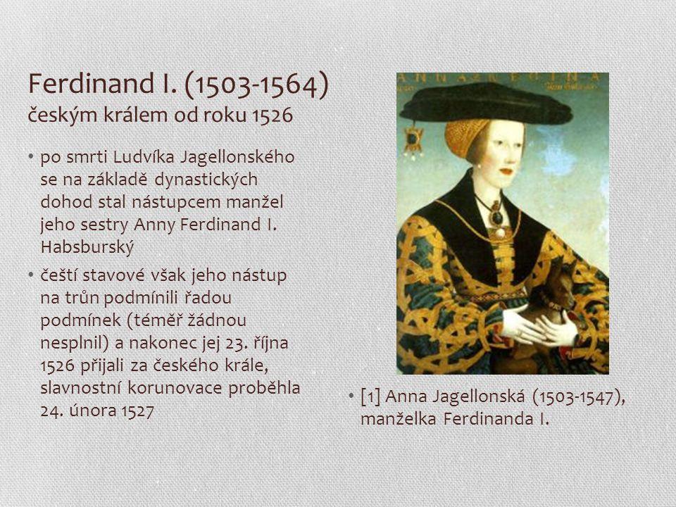 Ferdinand I. (1503-1564) českým králem od roku 1526 po smrti Ludvíka Jagellonského se na základě dynastických dohod stal nástupcem manžel jeho sestry