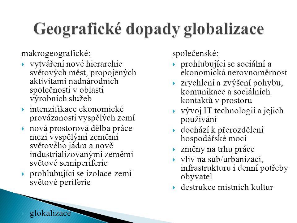 makrogeografické:  vytváření nové hierarchie světových měst, propojených aktivitami nadnárodních společností v oblasti výrobních služeb  intenzifikace ekonomické provázanosti vyspělých zemí  nová prostorová dělba práce mezi vyspělými zeměmi světového jádra a nově industrializovanými zeměmi světové semiperiferie  prohlubující se izolace zemí světové periferie  glokalizace společenské:  prohlubující se sociální a ekonomická nerovnoměrnost  zrychlení a zvýšení pohybu, komunikace a sociálních kontaktů v prostoru  vývoj IT technologií a jejich používání  dochází k přerozdělení hospodářské moci  změny na trhu práce  vliv na sub/urbanizaci, infrastrukturu i denní potřeby obyvatel  destrukce místních kultur