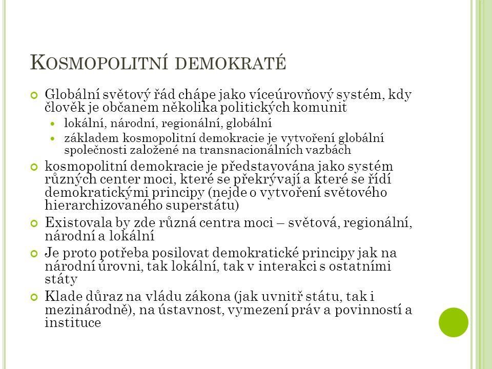 K OSMOPOLITNÍ DEMOKRATÉ Globální světový řád chápe jako víceúrovňový systém, kdy člověk je občanem několika politických komunit lokální, národní, regionální, globální základem kosmopolitní demokracie je vytvoření globální společnosti založené na transnacionálních vazbách kosmopolitní demokracie je představována jako systém různých center moci, které se překrývají a které se řídí demokratickými principy (nejde o vytvoření světového hierarchizovaného superstátu) Existovala by zde různá centra moci – světová, regionální, národní a lokální Je proto potřeba posilovat demokratické principy jak na národní úrovni, tak lokální, tak v interakci s ostatními státy Klade důraz na vládu zákona (jak uvnitř státu, tak i mezinárodně), na ústavnost, vymezení práv a povinností a instituce