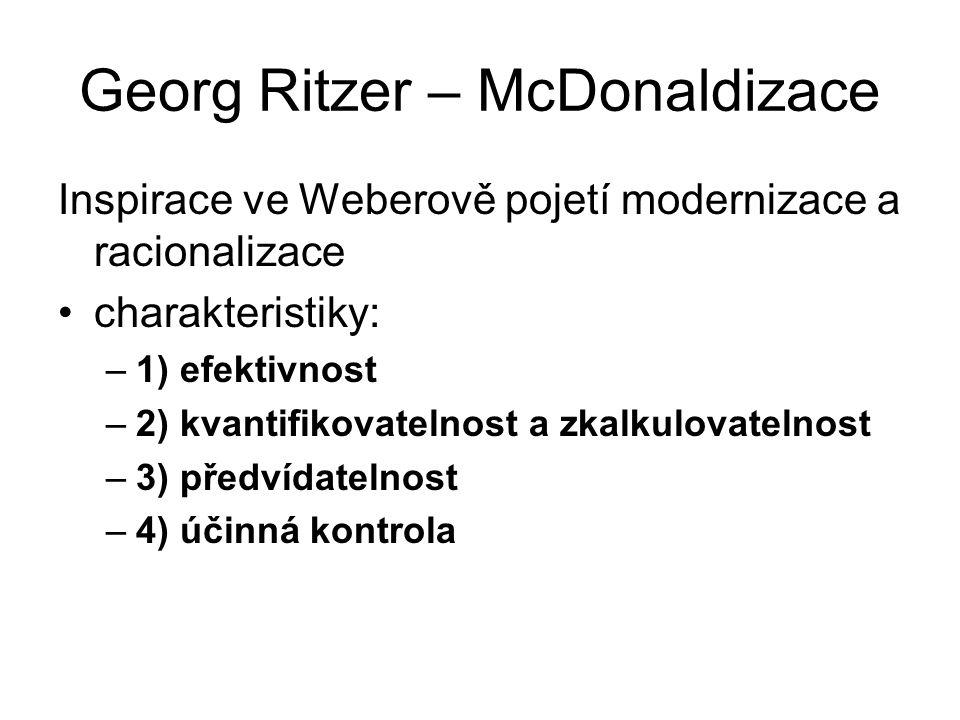 Georg Ritzer – McDonaldizace Inspirace ve Weberově pojetí modernizace a racionalizace charakteristiky: –1) efektivnost –2) kvantifikovatelnost a zkalk
