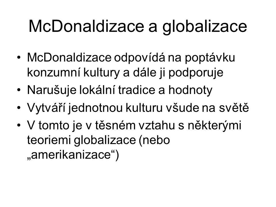 McDonaldizace a globalizace McDonaldizace odpovídá na poptávku konzumní kultury a dále ji podporuje Narušuje lokální tradice a hodnoty Vytváří jednotn