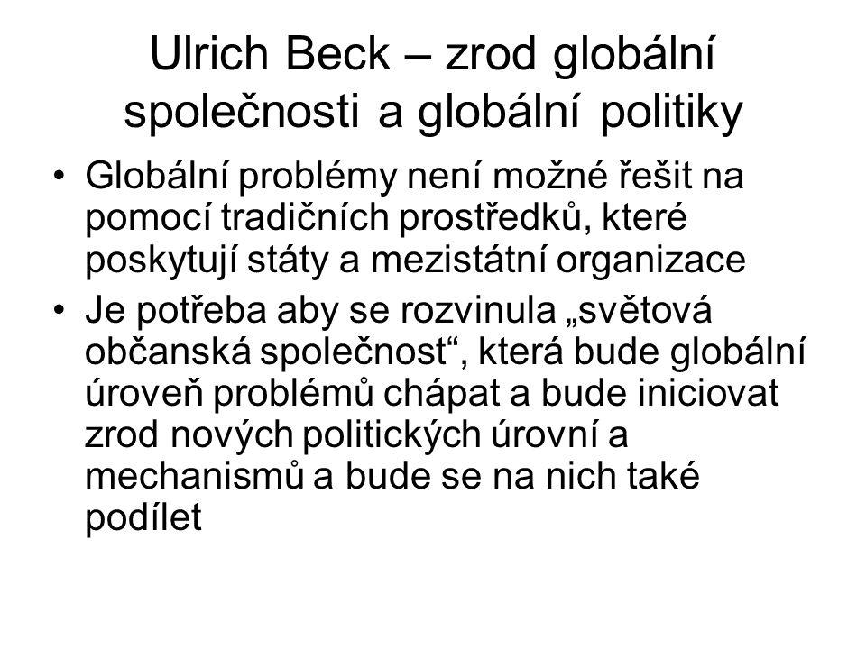 Ulrich Beck – zrod globální společnosti a globální politiky Globální problémy není možné řešit na pomocí tradičních prostředků, které poskytují státy