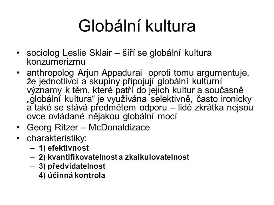 Globální kultura sociolog Leslie Sklair – šíří se globální kultura konzumerizmu anthropolog Arjun Appadurai oproti tomu argumentuje, že jednotlivci a