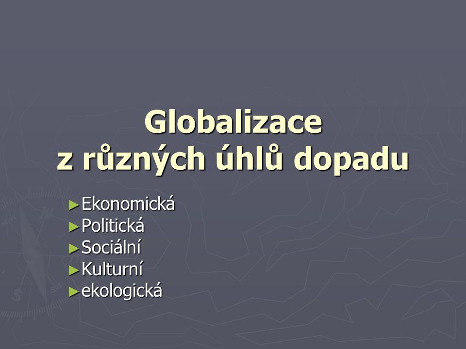 Globalizace z různých úhlů dopadu ► Ekonomická ► Politická ► Sociální ► Kulturní ► ekologická
