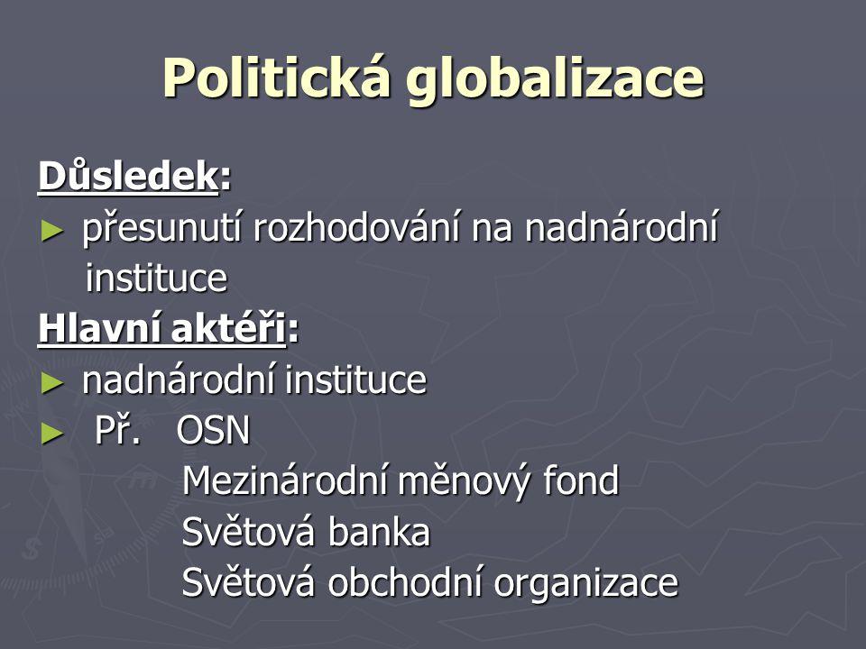 Politická globalizace Důsledek: ► přesunutí rozhodování na nadnárodní instituce instituce Hlavní aktéři: ► nadnárodní instituce ► Př.