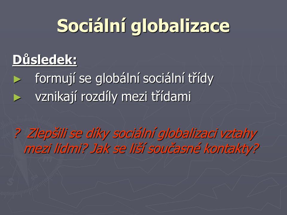 Sociální globalizace Důsledek: ► formují se globální sociální třídy ► vznikají rozdíly mezi třídami ? Zlepšili se díky sociální globalizaci vztahy mez