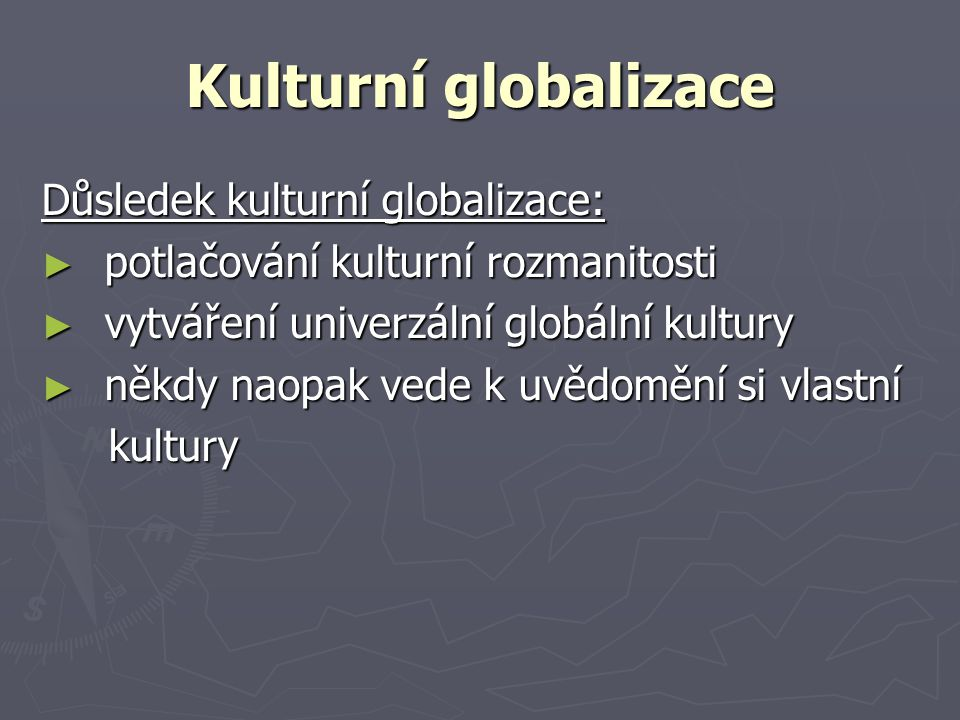 Kulturní globalizace Důsledek kulturní globalizace: ► potlačování kulturní rozmanitosti ► vytváření univerzální globální kultury ► někdy naopak vede k uvědomění si vlastní kultury kultury