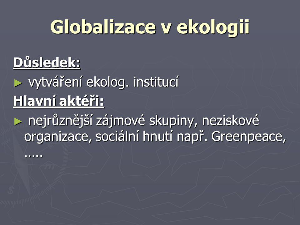 Globalizace v ekologii Důsledek: ► vytváření ekolog. institucí Hlavní aktéři: ► nejrůznější zájmové skupiny, neziskové organizace, sociální hnutí např