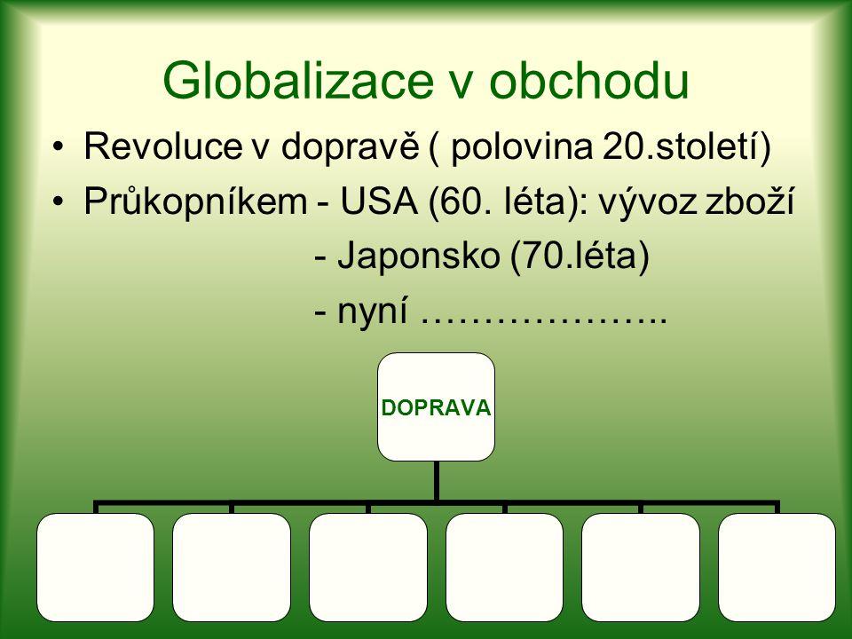 Globalizace v obchodu Revoluce v dopravě ( polovina 20.století) Průkopníkem - USA (60. léta): vývoz zboží - Japonsko (70.léta) - nyní ……………….. DOPRAVA