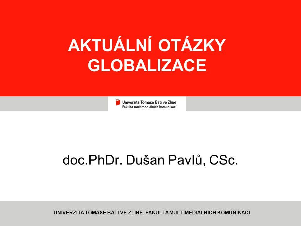 2 AKTUÁLNÍ OTÁZKY GLOBALIZACE doc.PhDr. Dušan Pavlů, CSc. UNIVERZITA TOMÁŠE BATI VE ZLÍNĚ, FAKULTA MULTIMEDIÁLNÍCH KOMUNIKACÍ