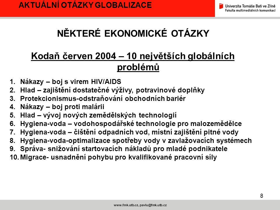 8 www.fmk.utb.cz, pavlu@fmk.utb.cz AKTUÁLNÍ OTÁZKY GLOBALIZACE NĚKTERÉ EKONOMICKÉ OTÁZKY Kodaň červen 2004 – 10 největších globálních problémů 1.Nákazy – boj s virem HIV/AIDS 2.Hlad – zajištění dostatečné výživy, potravinové doplňky 3.Protekcionismus-odstraňování obchodních bariér 4.Nákazy – boj proti malárii 5.Hlad – vývoj nových zemědělských technologií 6.Hygiena-voda – vodohospodářské technologie pro malozemědělce 7.Hygiena-voda – čištění odpadních vod, místní zajištění pitné vody 8.Hygiena-voda-optimalizace spotřeby vody v zavlažovacích systémech 9.Správa- snižování startovacích nákladů pro mladé podnikatele 10.Migrace- usnadnění pohybu pro kvalifikované pracovní síly