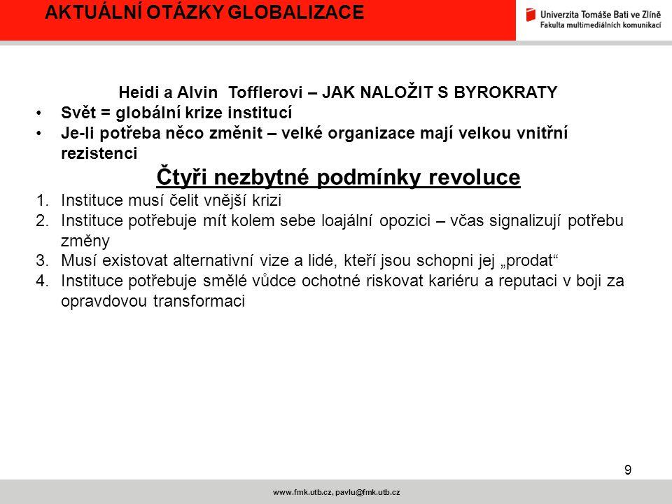 9 www.fmk.utb.cz, pavlu@fmk.utb.cz AKTUÁLNÍ OTÁZKY GLOBALIZACE Heidi a Alvin Tofflerovi – JAK NALOŽIT S BYROKRATY Svět = globální krize institucí Je-l