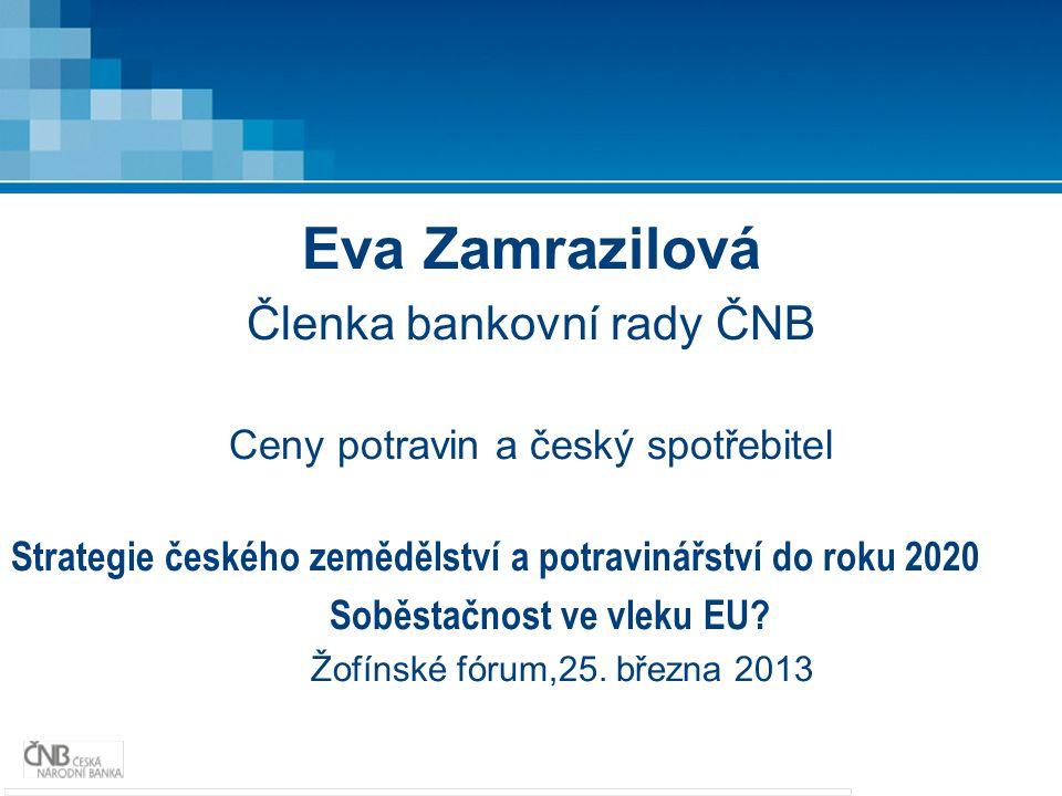 Eva Zamrazilová Členka bankovní rady ČNB Ceny potravin a český spotřebitel Strategie českého zemědělství a potravinářství do roku 2020 Soběstačnost ve