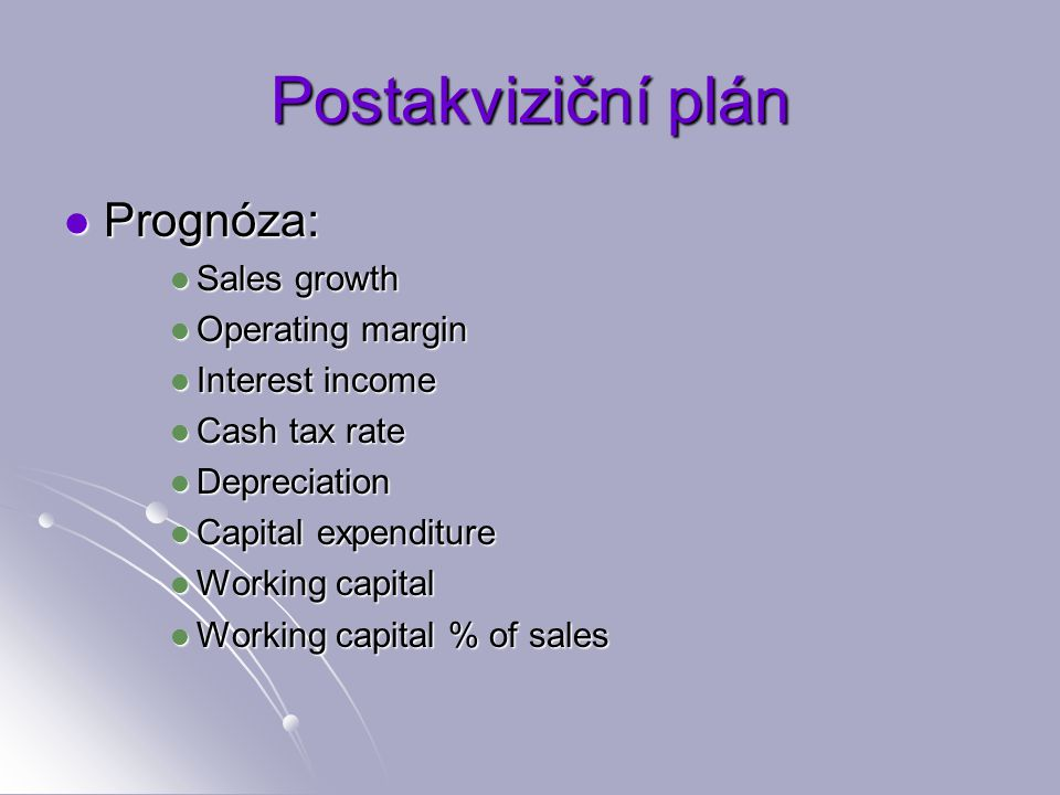 Postakviziční plán Prognóza: Prognóza: Sales growth Sales growth Operating margin Operating margin Interest income Interest income Cash tax rate Cash tax rate Depreciation Depreciation Capital expenditure Capital expenditure Working capital Working capital Working capital % of sales Working capital % of sales