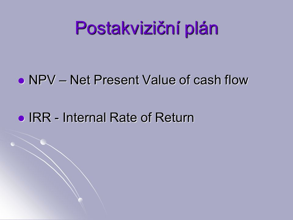 Postakviziční plán NPV – Net Present Value of cash flow NPV – Net Present Value of cash flow IRR - Internal Rate of Return IRR - Internal Rate of Return